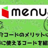 menu(メニュー)の配達クルー紹介コードキャッシュバックキャンペーン!紹介コードを使ってキャッシュバックをもらう方法を解説!